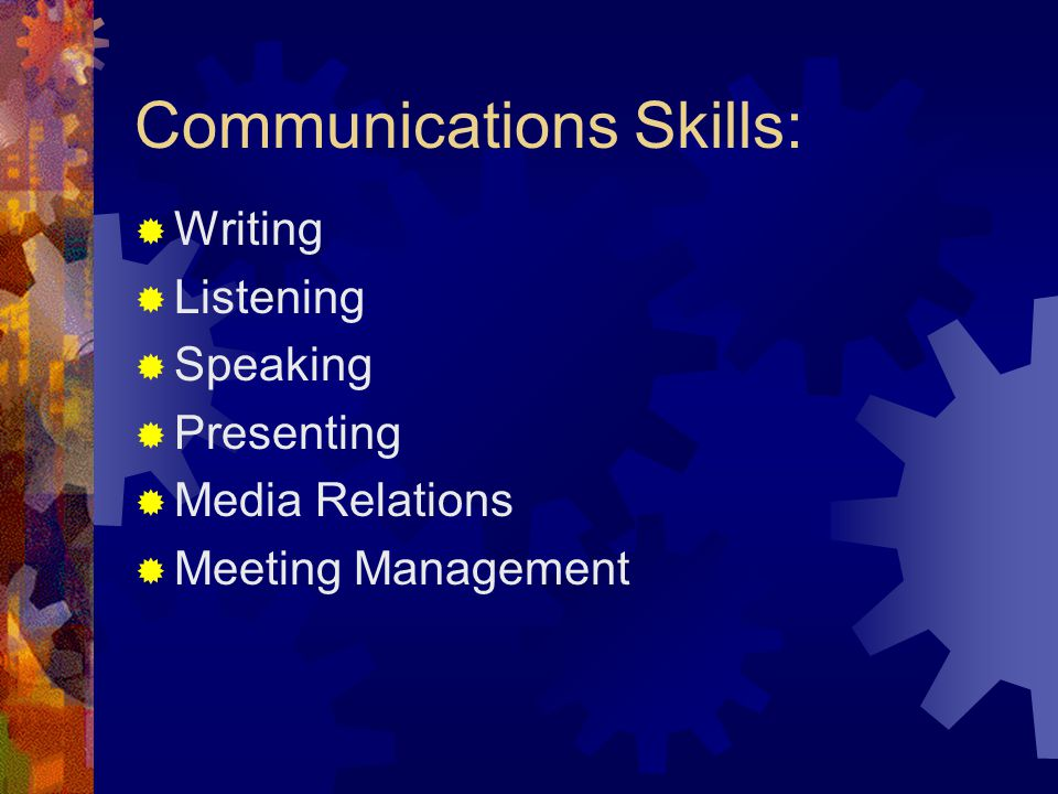 Communications Skills:  Writing  Listening  Speaking  Presenting  Media Relations  Meeting Management