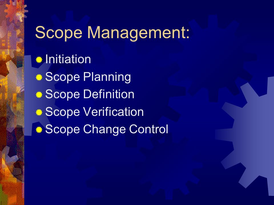 Scope Management:  Initiation  Scope Planning  Scope Definition  Scope Verification  Scope Change Control