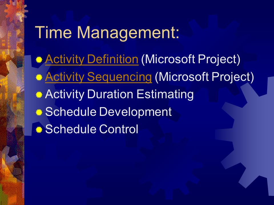 Time Management:  Activity Definition (Microsoft Project) Activity Definition  Activity Sequencing (Microsoft Project) Activity Sequencing  Activity Duration Estimating  Schedule Development  Schedule Control