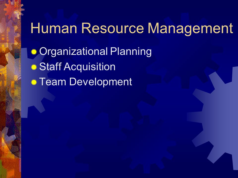 Human Resource Management  Organizational Planning  Staff Acquisition  Team Development