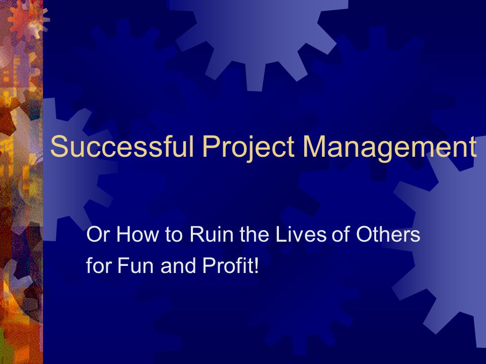 Successful Project Management Or How to Ruin the Lives of Others for Fun and Profit!