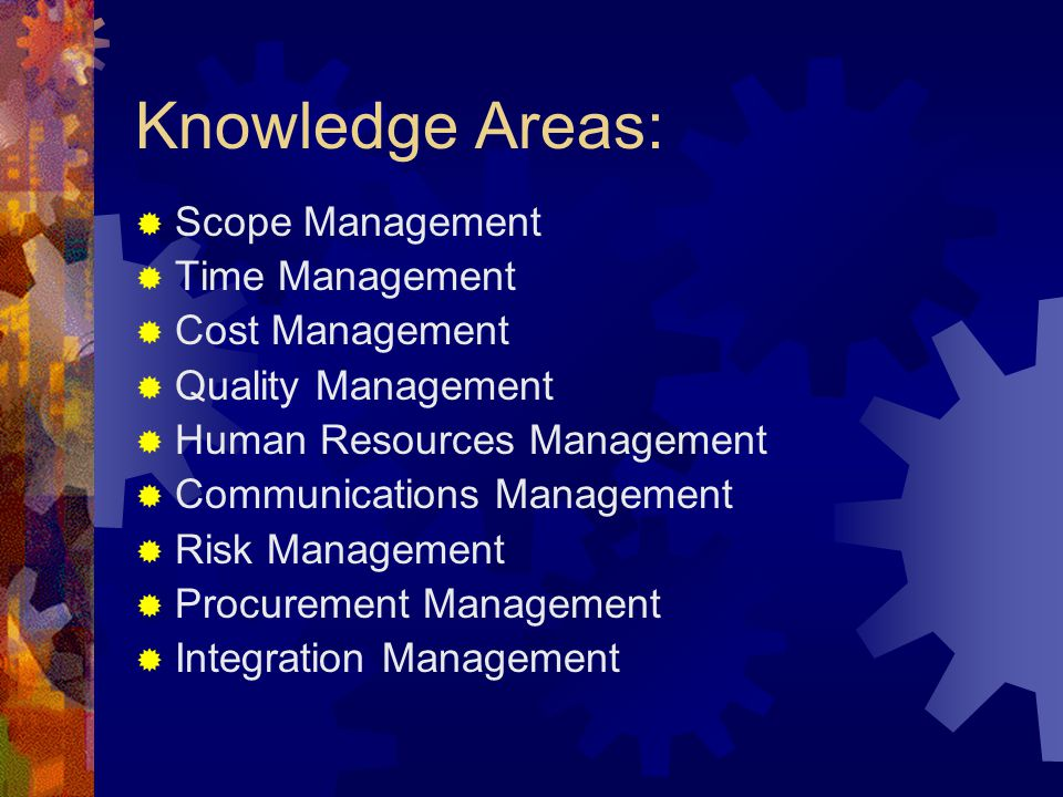 Knowledge Areas:  Scope Management  Time Management  Cost Management  Quality Management  Human Resources Management  Communications Management  Risk Management  Procurement Management  Integration Management