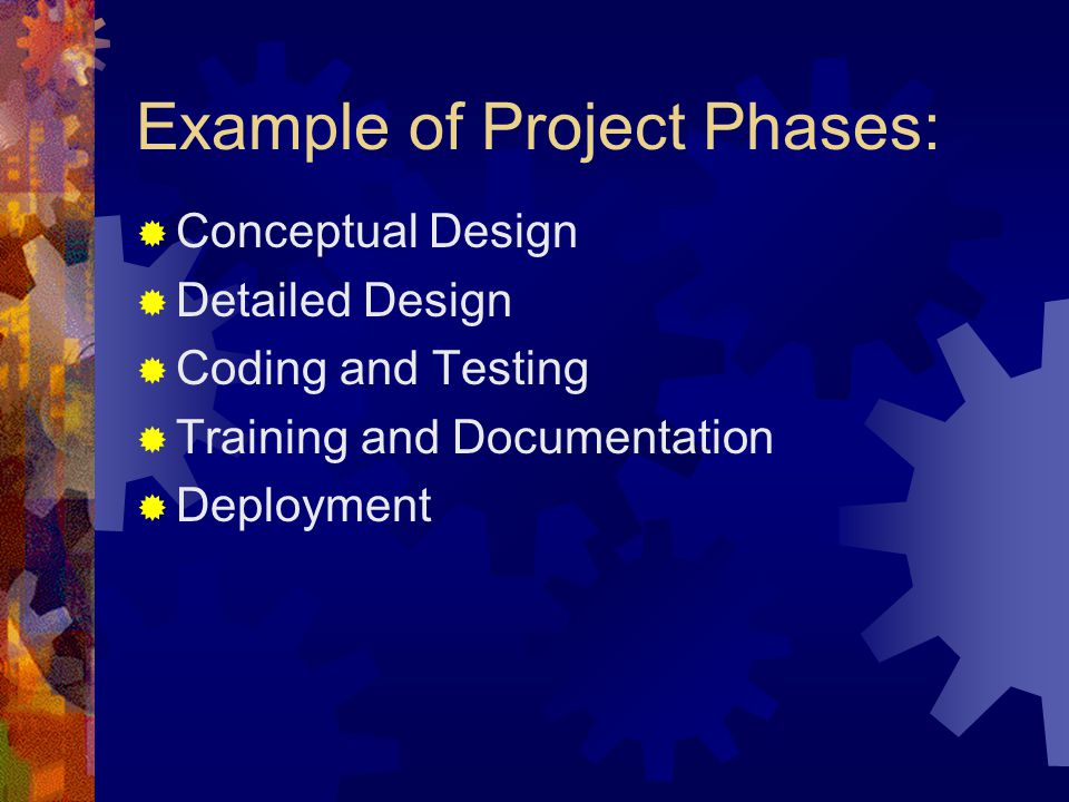 Example of Project Phases:  Conceptual Design  Detailed Design  Coding and Testing  Training and Documentation  Deployment