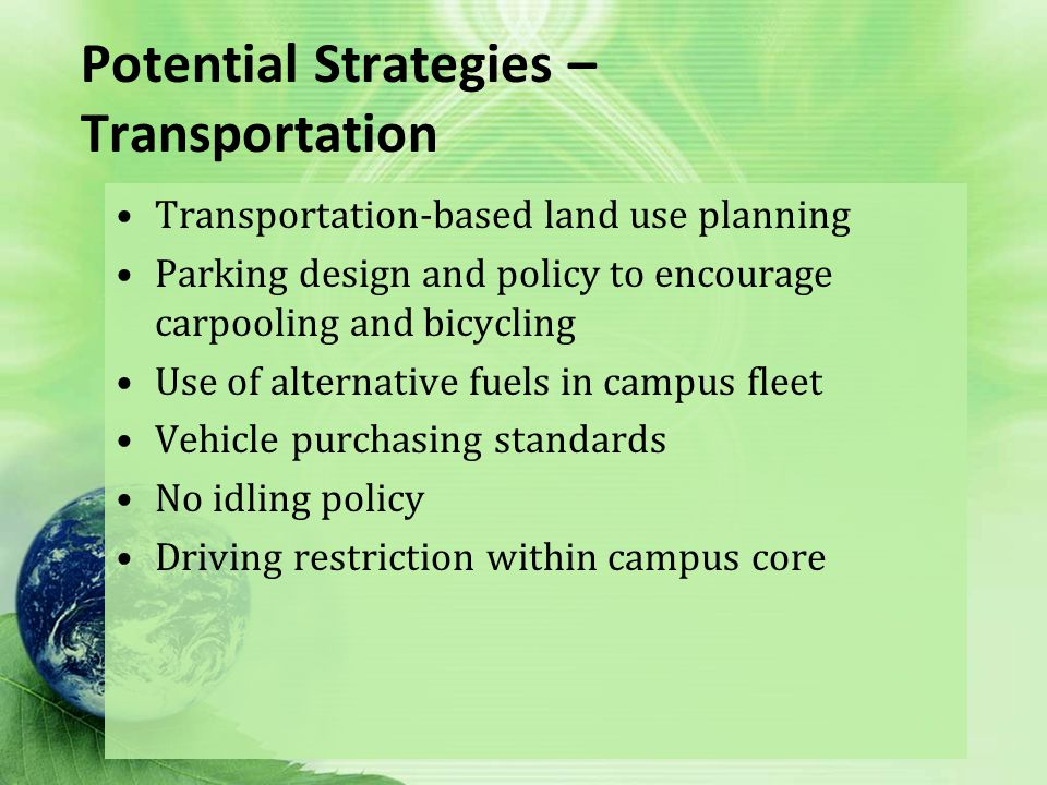 Potential Strategies – Transportation Transportation-based land use planning Parking design and policy to encourage carpooling and bicycling Use of alternative fuels in campus fleet Vehicle purchasing standards No idling policy Driving restriction within campus core