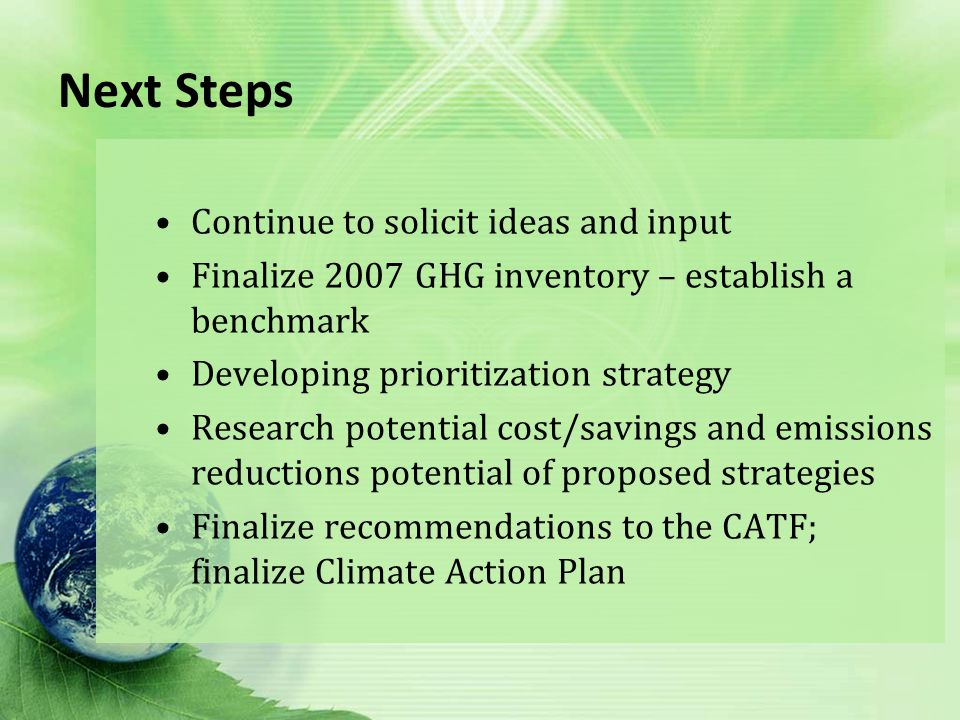 Next Steps Continue to solicit ideas and input Finalize 2007 GHG inventory – establish a benchmark Developing prioritization strategy Research potential cost/savings and emissions reductions potential of proposed strategies Finalize recommendations to the CATF; finalize Climate Action Plan