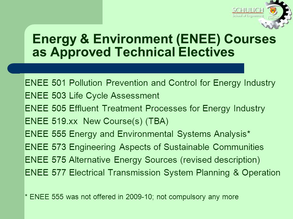 Energy & Environment (ENEE) Courses as Approved Technical Electives ENEE 501 Pollution Prevention and Control for Energy Industry ENEE 503 Life Cycle Assessment ENEE 505 Effluent Treatment Processes for Energy Industry ENEE 519.xx New Course(s) (TBA) ENEE 555 Energy and Environmental Systems Analysis* ENEE 573 Engineering Aspects of Sustainable Communities ENEE 575 Alternative Energy Sources (revised description) ENEE 577 Electrical Transmission System Planning & Operation * ENEE 555 was not offered in ; not compulsory any more