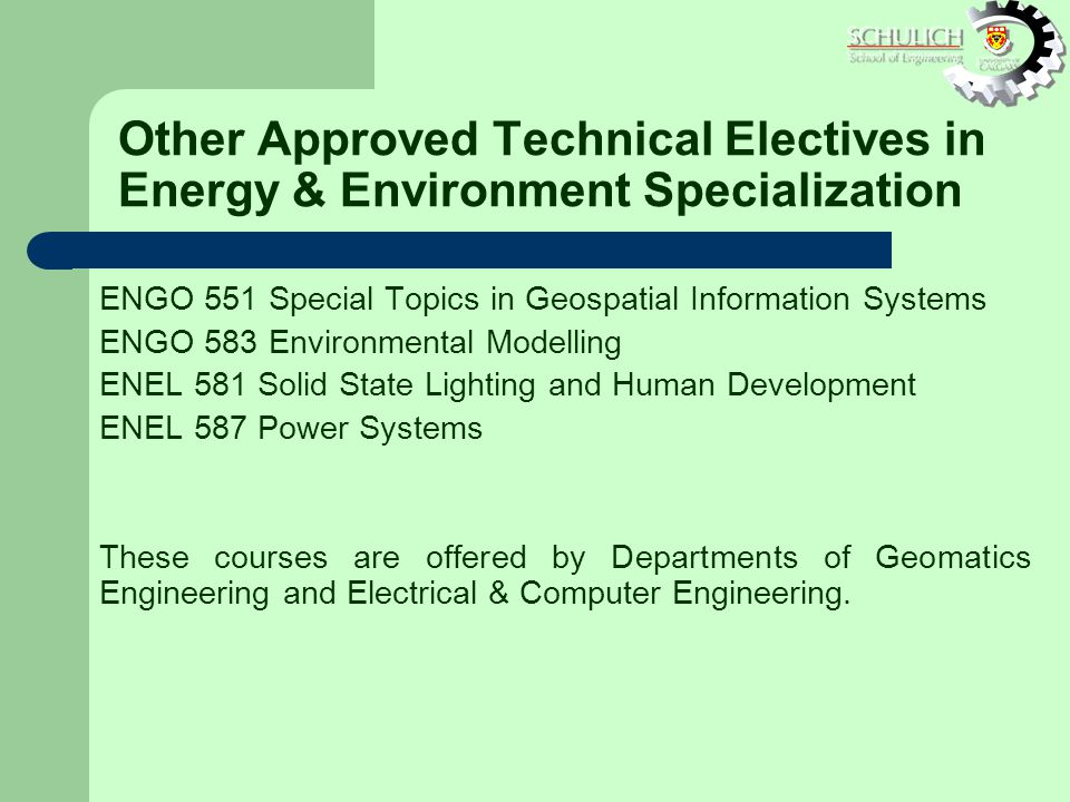 Other Approved Technical Electives in Energy & Environment Specialization ENGO 551 Special Topics in Geospatial Information Systems ENGO 583 Environmental Modelling ENEL 581 Solid State Lighting and Human Development ENEL 587 Power Systems These courses are offered by Departments of Geomatics Engineering and Electrical & Computer Engineering.