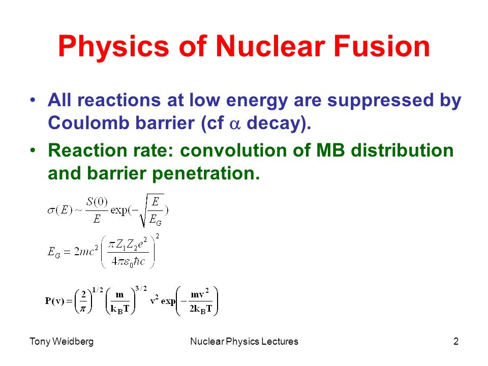 Tony WeidbergNuclear Physics Lectures2 Physics of Nuclear Fusion All reactions at low energy are suppressed by Coulomb barrier (cf  decay).