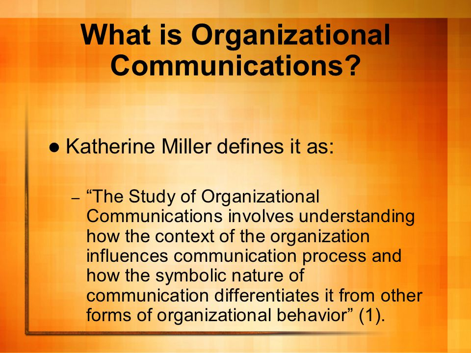"What is Organizational Communications? Katherine Miller defines it as: – ""The Study of Organizational Communications involves understanding how the co"