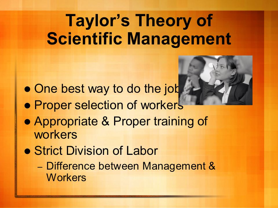 Taylor's Theory of Scientific Management One best way to do the job Proper selection of workers Appropriate & Proper training of workers Strict Divisi