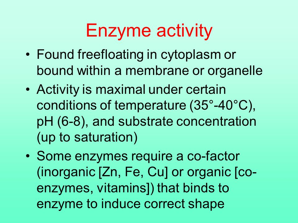 Enzyme activity Found freefloating in cytoplasm or bound within a membrane or organelle Activity is maximal under certain conditions of temperature (35°-40°C), pH (6-8), and substrate concentration (up to saturation) Some enzymes require a co-factor (inorganic [Zn, Fe, Cu] or organic [co- enzymes, vitamins]) that binds to enzyme to induce correct shape