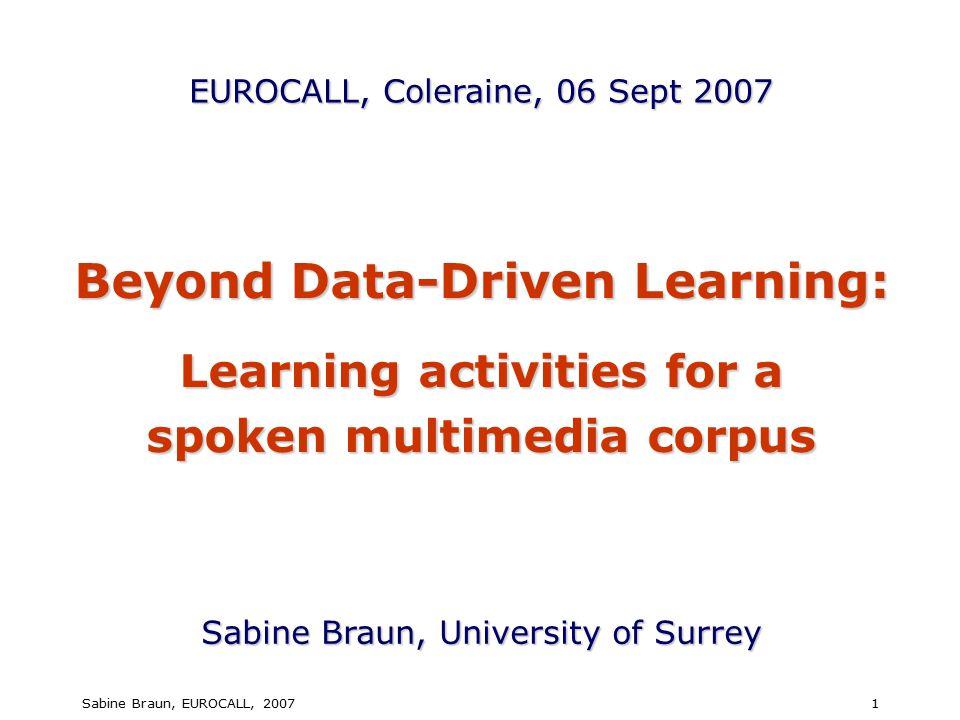 Sabine Braun, EUROCALL, 20071 Beyond Data-Driven Learning: Learning activities for a spoken multimedia corpus Sabine Braun, University of Surrey EUROCALL, Coleraine, 06 Sept 2007