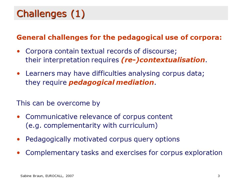 Sabine Braun, EUROCALL, 20073 Challenges (1) General challenges for the pedagogical use of corpora: Corpora contain textual records of discourse; their interpretation requires (re-)contextualisation.