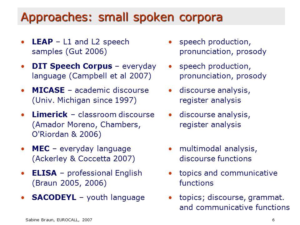Sabine Braun, EUROCALL, 20076 Approaches: small spoken corpora LEAP – L1 and L2 speech samples (Gut 2006) DIT Speech Corpus – everyday language (Campbell et al 2007) MICASE – academic discourse (Univ.