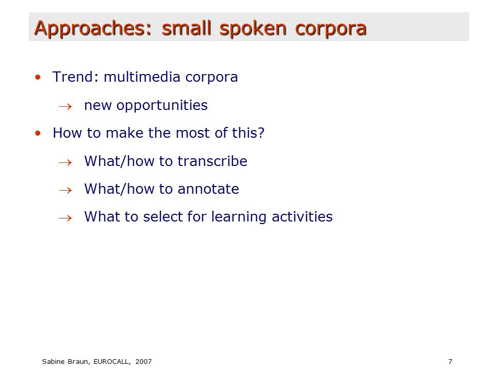 Sabine Braun, EUROCALL, 20077 Approaches: small spoken corpora Trend: multimedia corpora  new opportunities How to make the most of this.