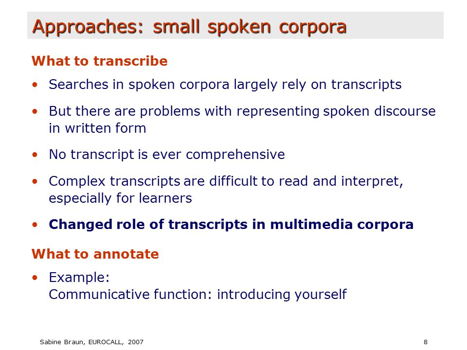 Sabine Braun, EUROCALL, 20078 Approaches: small spoken corpora What to transcribe Searches in spoken corpora largely rely on transcripts But there are problems with representing spoken discourse in written form No transcript is ever comprehensive Complex transcripts are difficult to read and interpret, especially for learners Changed role of transcripts in multimedia corpora What to annotate Example: Communicative function: introducing yourself