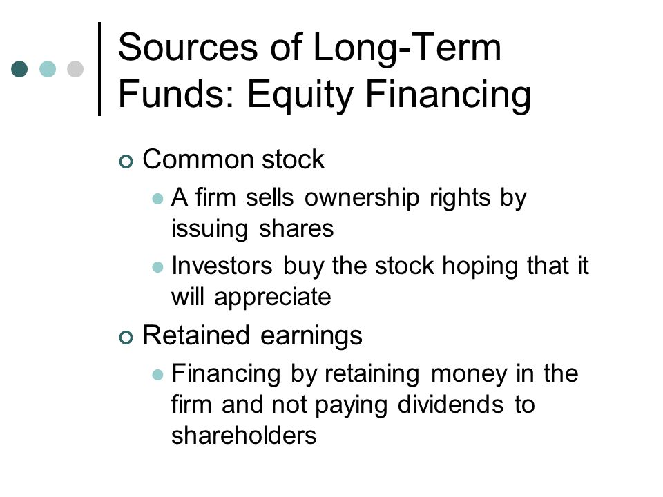 Sources of Long-Term Funds: Debt Financing Long-term loans Borrowing money for 3 to 10 years at a fixed or floating rate Loans are quick to process and do not require divulging business plans or the purpose for the loan Corporate bonds A promise by the borrower to pay the lender an amount of money on the maturity date Interest payments are received in the interim Assets may be pledged against the bond