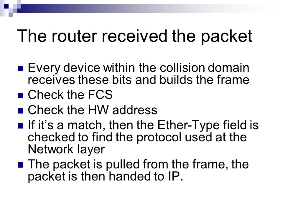 The router received the packet Every device within the collision domain receives these bits and builds the frame Check the FCS Check the HW address If it's a match, then the Ether-Type field is checked to find the protocol used at the Network layer The packet is pulled from the frame, the packet is then handed to IP.