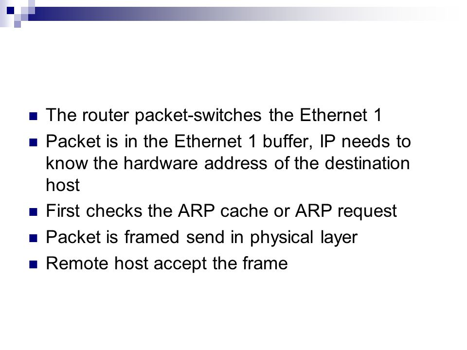 The router packet-switches the Ethernet 1 Packet is in the Ethernet 1 buffer, IP needs to know the hardware address of the destination host First checks the ARP cache or ARP request Packet is framed send in physical layer Remote host accept the frame