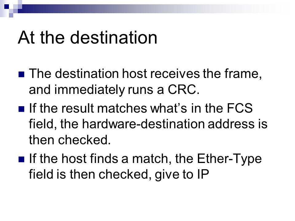 At the destination The destination host receives the frame, and immediately runs a CRC.