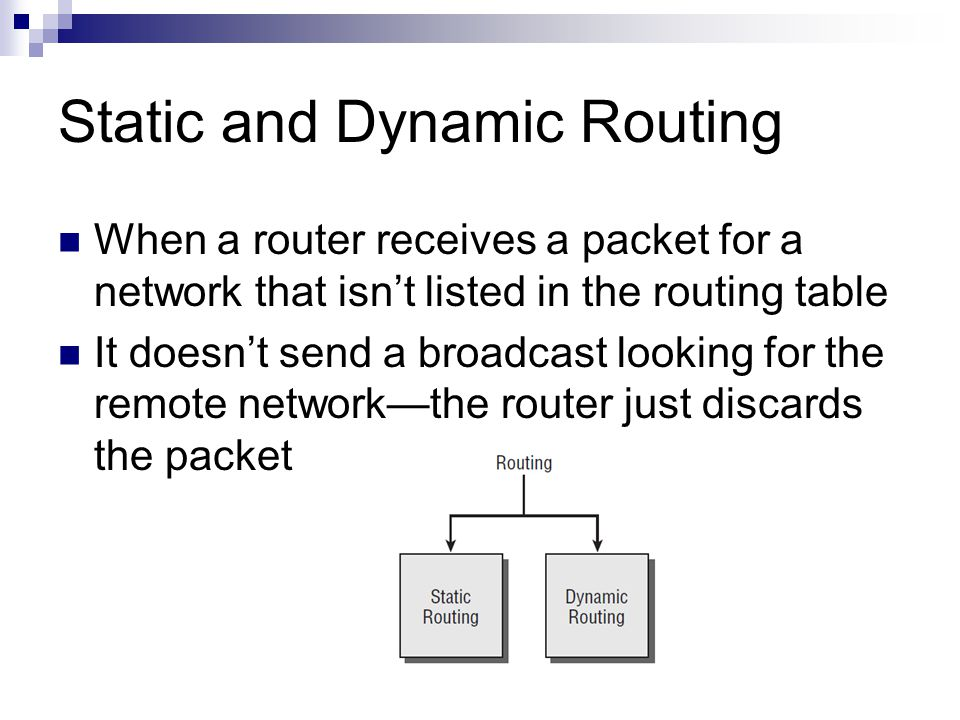Static and Dynamic Routing When a router receives a packet for a network that isn't listed in the routing table It doesn't send a broadcast looking for the remote network—the router just discards the packet