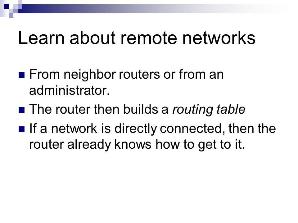 Learn about remote networks From neighbor routers or from an administrator.