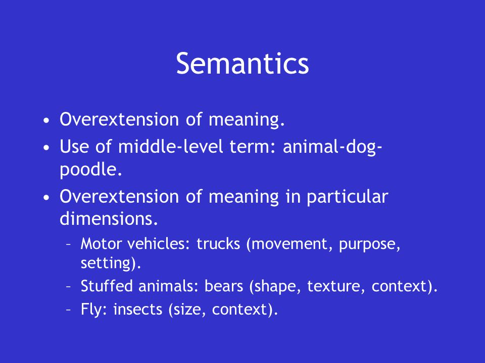 Semantics Overextension of meaning. Use of middle-level term: animal-dog- poodle.
