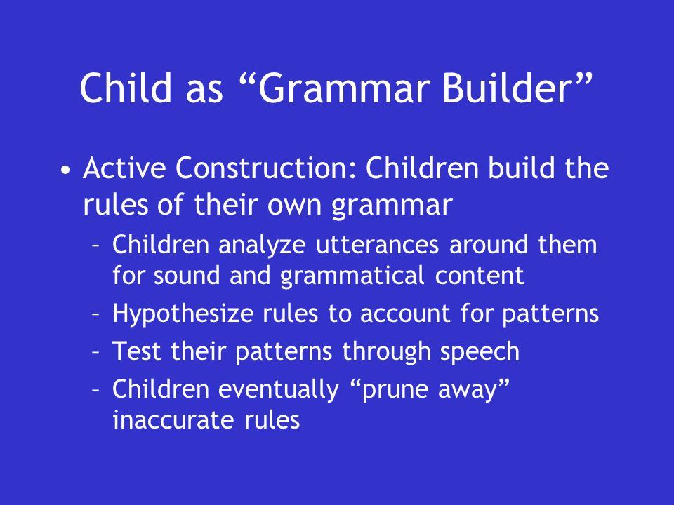 Child as Grammar Builder Active Construction: Children build the rules of their own grammar –Children analyze utterances around them for sound and grammatical content –Hypothesize rules to account for patterns –Test their patterns through speech –Children eventually prune away inaccurate rules