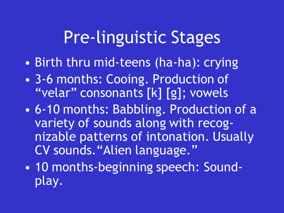 Pre-linguistic Stages Birth thru mid-teens (ha-ha): crying 3-6 months: Cooing.