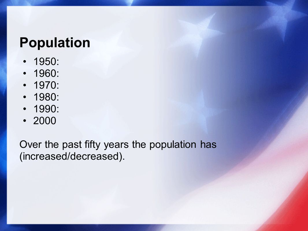 Population 1950: 1960: 1970: 1980: 1990: 2000 Over the past fifty years the population has (increased/decreased).