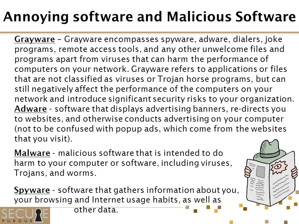 Grayware – Grayware encompasses spyware, adware, dialers, joke programs, remote access tools, and any other unwelcome files and programs apart from viruses that can harm the performance of computers on your network.