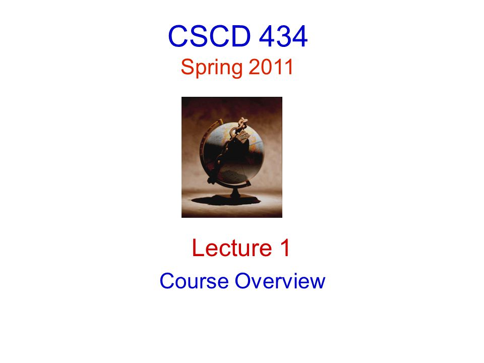 CSCD 434 Spring 2011 Lecture 1 Course Overview