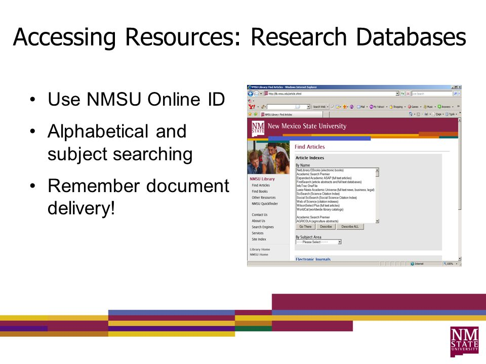 Accessing Resources: Research Databases Use NMSU Online ID Alphabetical and subject searching Remember document delivery!