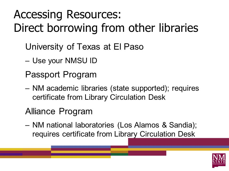 Accessing Resources: Direct borrowing from other libraries University of Texas at El Paso –Use your NMSU ID Passport Program –NM academic libraries (state supported); requires certificate from Library Circulation Desk Alliance Program –NM national laboratories (Los Alamos & Sandia); requires certificate from Library Circulation Desk