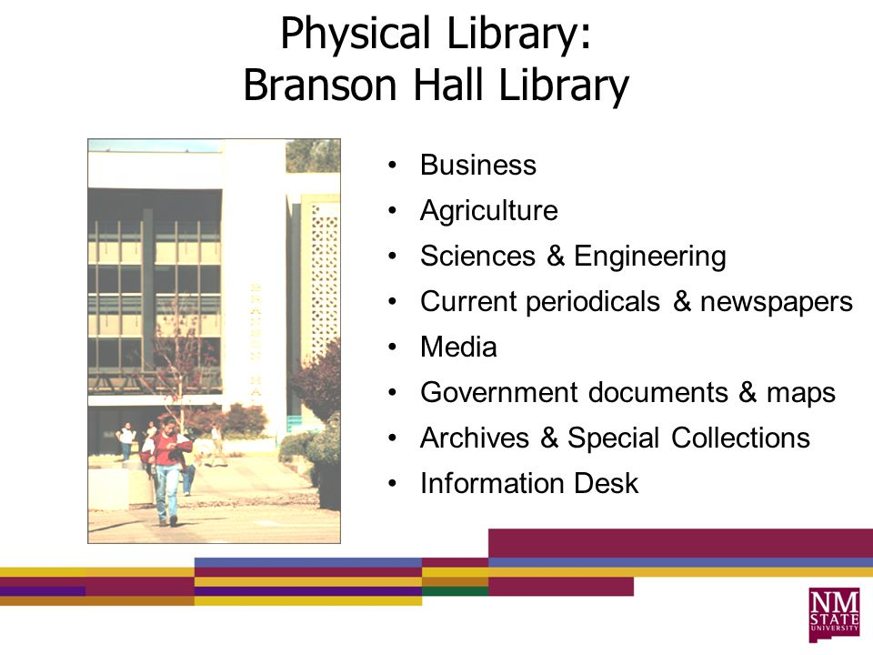 Physical Library: Branson Hall Library Business Agriculture Sciences & Engineering Current periodicals & newspapers Media Government documents & maps Archives & Special Collections Information Desk