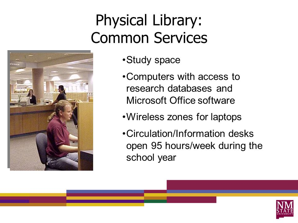 Physical Library: Common Services Study space Computers with access to research databases and Microsoft Office software Wireless zones for laptops Circulation/Information desks open 95 hours/week during the school year