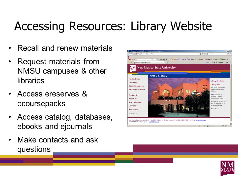 Accessing Resources: Library Website Recall and renew materials Request materials from NMSU campuses & other libraries Access ereserves & ecoursepacks Access catalog, databases, ebooks and ejournals Make contacts and ask questions