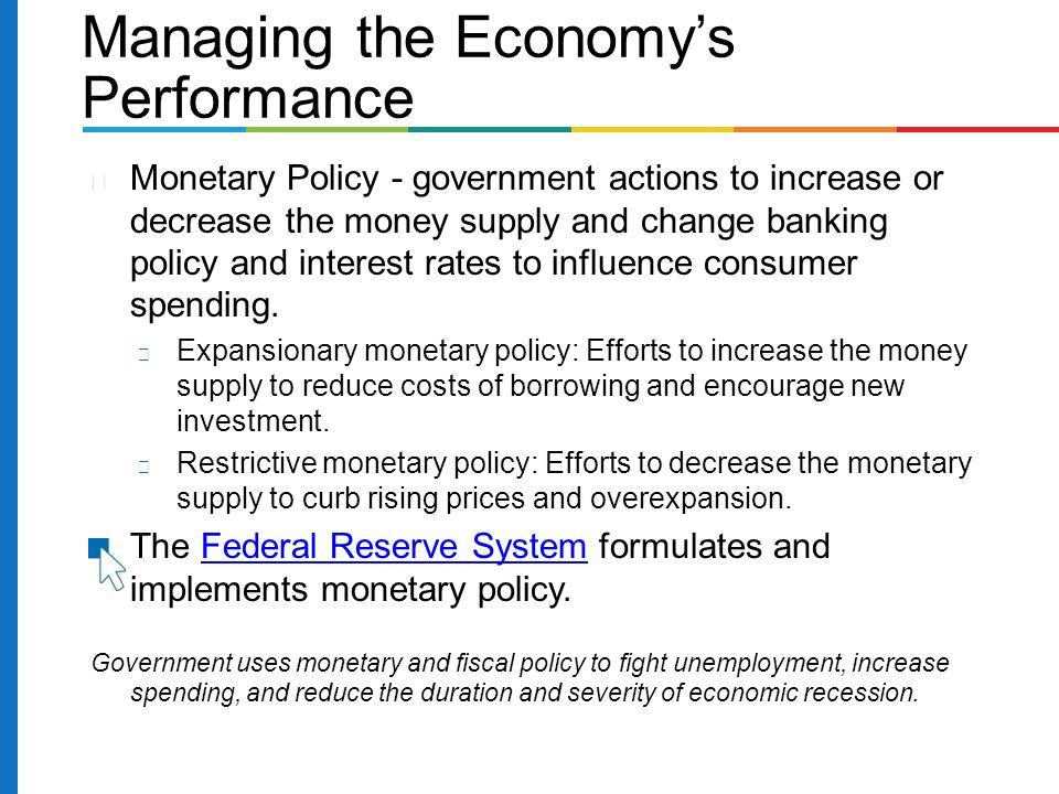 Managing the Economy's Performance Monetary Policy - government actions to increase or decrease the money supply and change banking policy and interest rates to influence consumer spending.