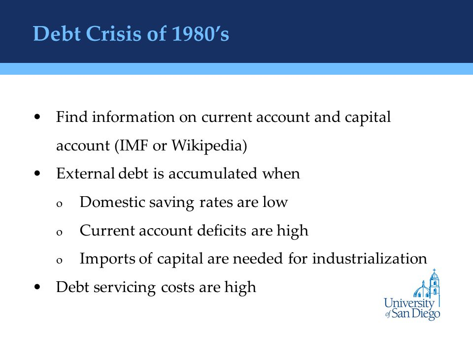 Debt Crisis of 1980's Find information on current account and capital account (IMF or Wikipedia) External debt is accumulated when o Domestic saving rates are low o Current account deficits are high o Imports of capital are needed for industrialization Debt servicing costs are high
