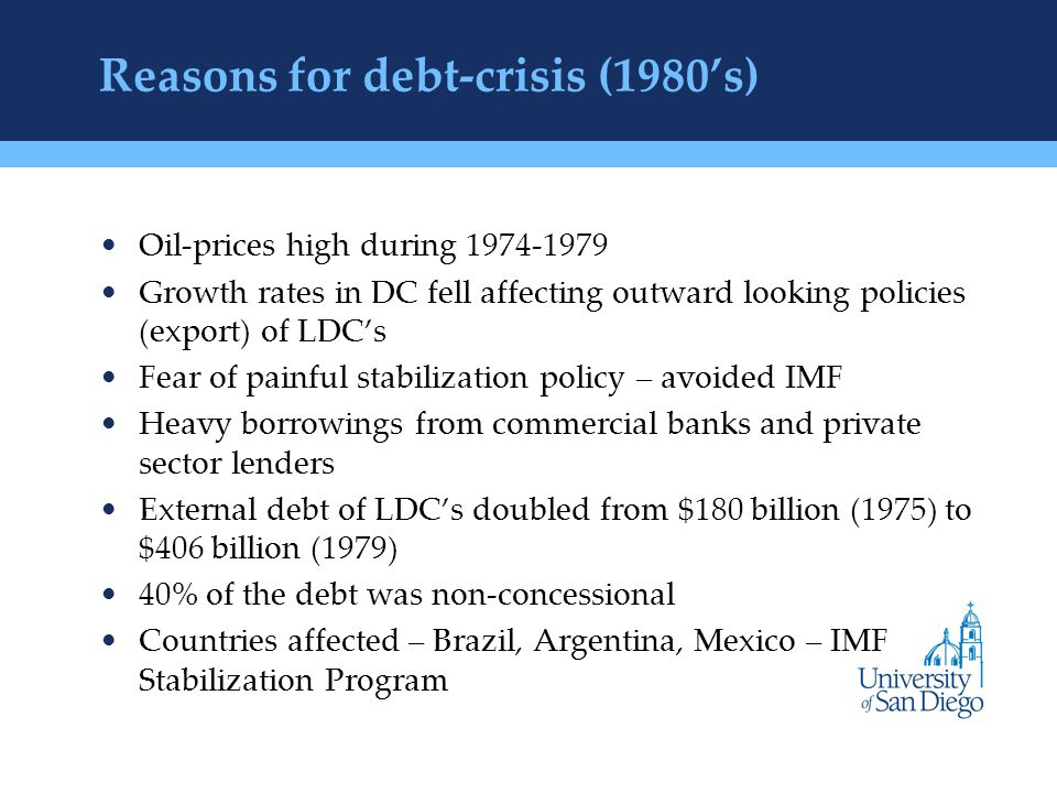 Reasons for debt-crisis (1980's) Oil-prices high during Growth rates in DC fell affecting outward looking policies (export) of LDC's Fear of painful stabilization policy – avoided IMF Heavy borrowings from commercial banks and private sector lenders External debt of LDC's doubled from $180 billion (1975) to $406 billion (1979) 40% of the debt was non-concessional Countries affected – Brazil, Argentina, Mexico – IMF Stabilization Program