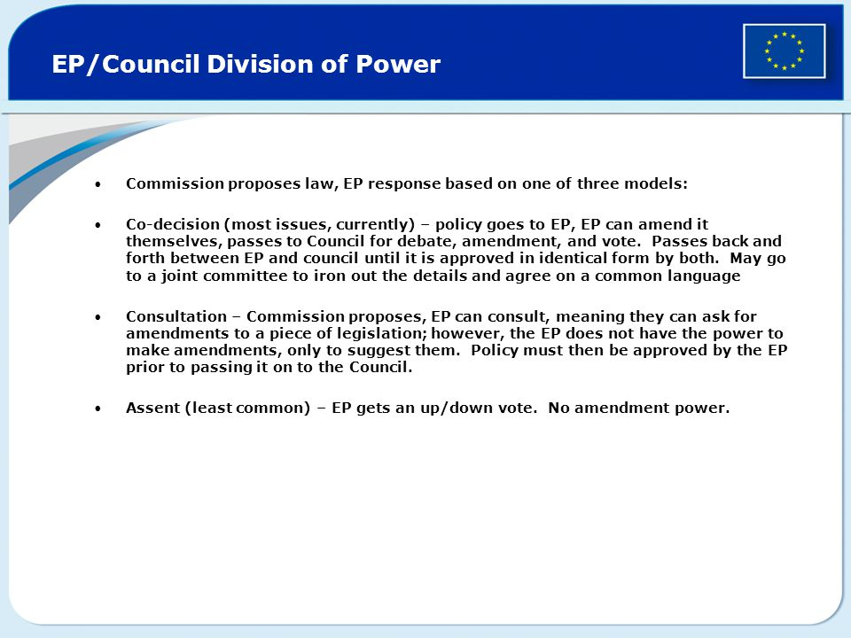EP/Council Division of Power Commission proposes law, EP response based on one of three models: Co-decision (most issues, currently) – policy goes to EP, EP can amend it themselves, passes to Council for debate, amendment, and vote.