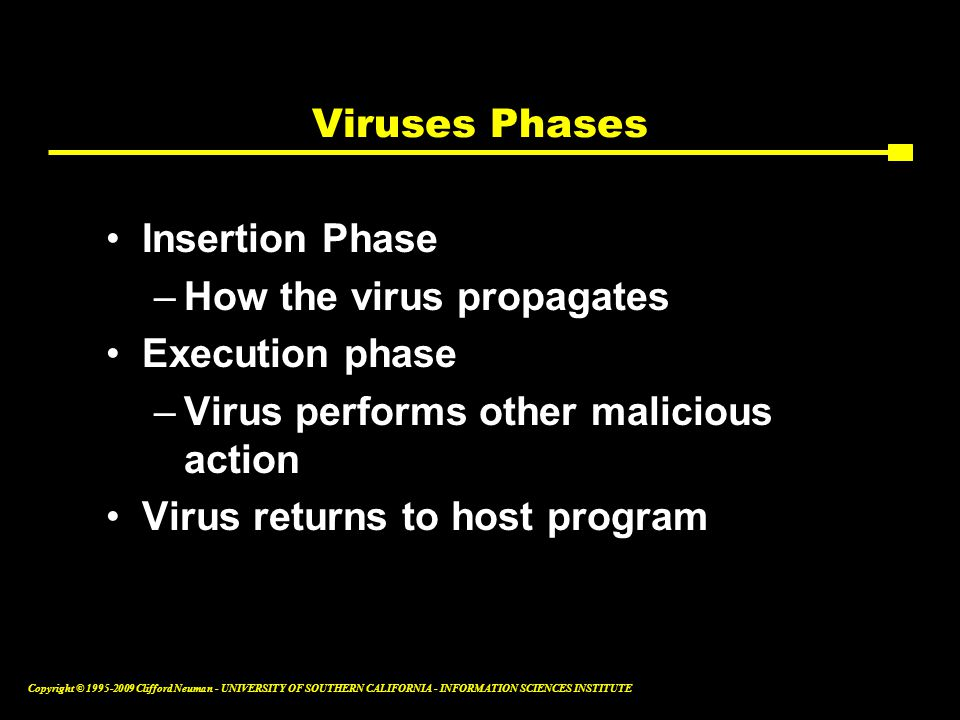 Copyright © Clifford Neuman - UNIVERSITY OF SOUTHERN CALIFORNIA - INFORMATION SCIENCES INSTITUTE Viruses Phases Insertion Phase –How the virus propagates Execution phase –Virus performs other malicious action Virus returns to host program
