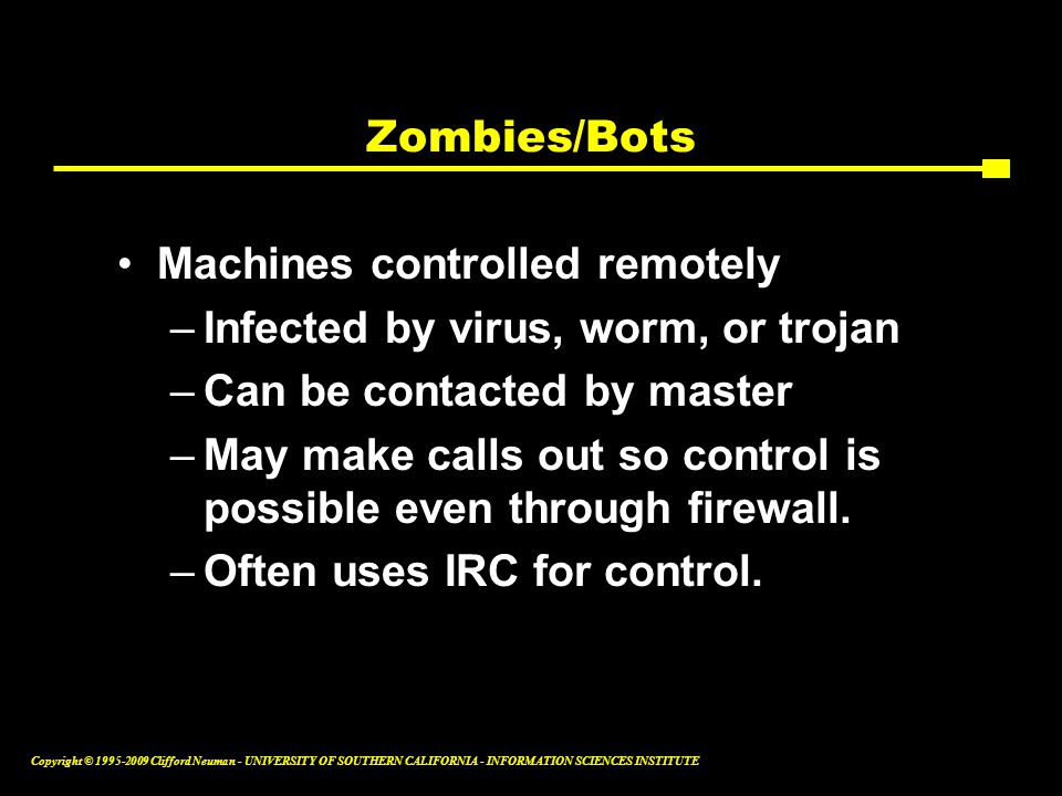 Copyright © Clifford Neuman - UNIVERSITY OF SOUTHERN CALIFORNIA - INFORMATION SCIENCES INSTITUTE Zombies/Bots Machines controlled remotely –Infected by virus, worm, or trojan –Can be contacted by master –May make calls out so control is possible even through firewall.