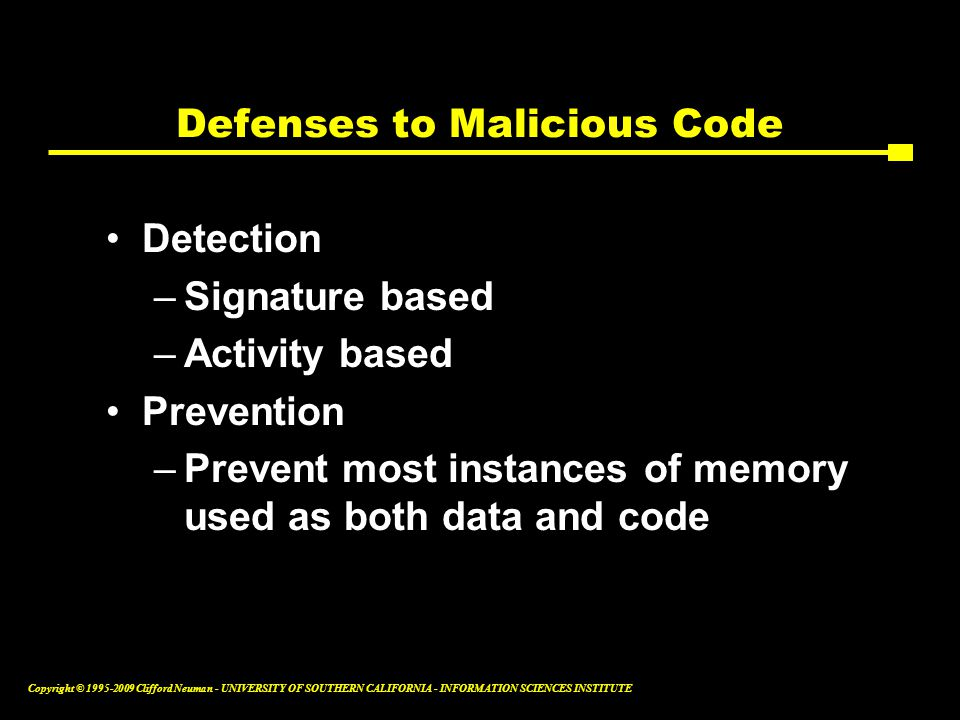 Copyright © Clifford Neuman - UNIVERSITY OF SOUTHERN CALIFORNIA - INFORMATION SCIENCES INSTITUTE Defenses to Malicious Code Detection –Signature based –Activity based Prevention –Prevent most instances of memory used as both data and code