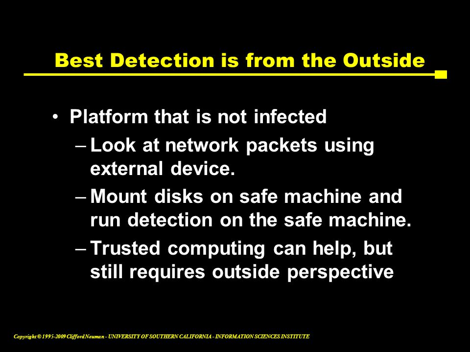 Copyright © Clifford Neuman - UNIVERSITY OF SOUTHERN CALIFORNIA - INFORMATION SCIENCES INSTITUTE Best Detection is from the Outside Platform that is not infected –Look at network packets using external device.