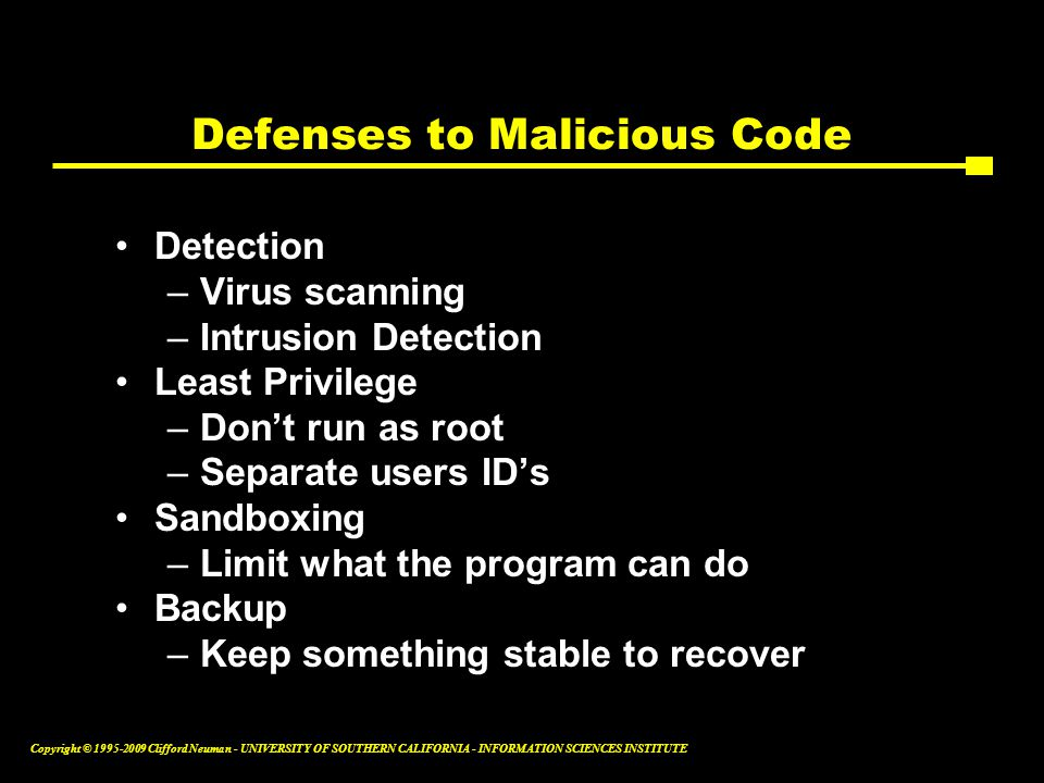 Copyright © Clifford Neuman - UNIVERSITY OF SOUTHERN CALIFORNIA - INFORMATION SCIENCES INSTITUTE Defenses to Malicious Code Detection –Virus scanning –Intrusion Detection Least Privilege –Don't run as root –Separate users ID's Sandboxing –Limit what the program can do Backup –Keep something stable to recover