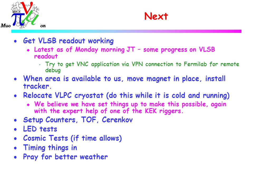 Next  Get VLSB readout working u Latest as of Monday morning JT – some progress on VLSB readout s Try to get VNC application via VPN connection to Fermilab for remote debug  When area is available to us, move magnet in place, install tracker.