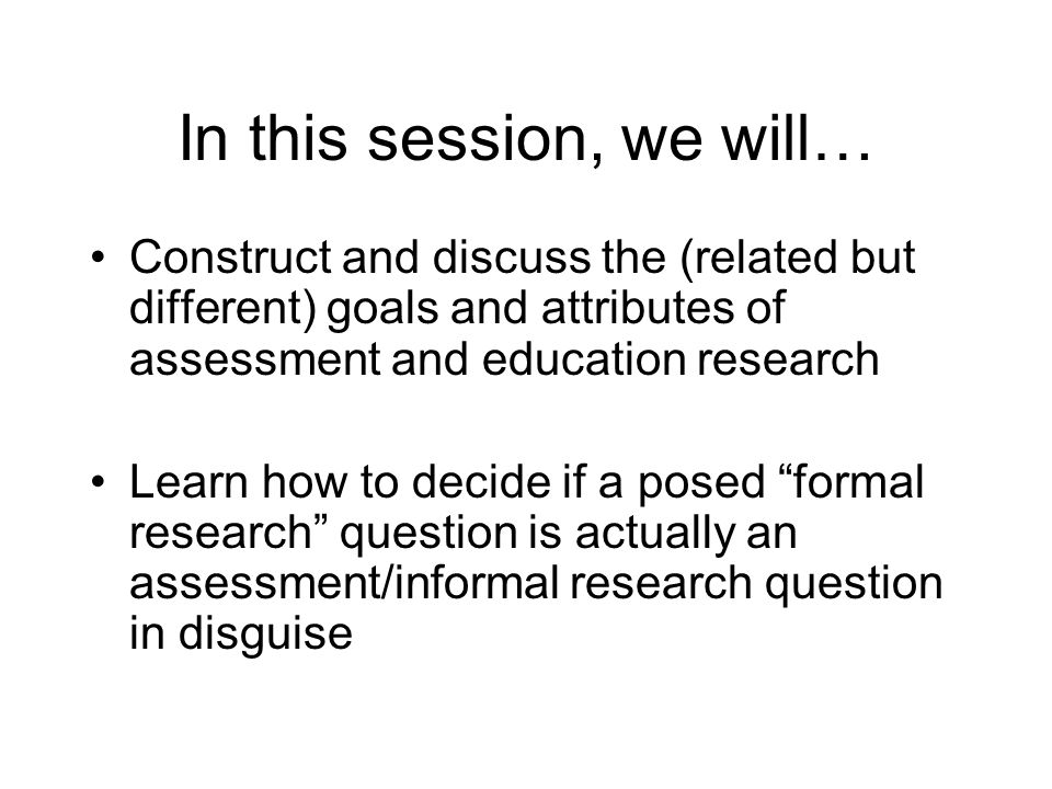 In this session, we will… Construct and discuss the (related but different) goals and attributes of assessment and education research Learn how to decide if a posed formal research question is actually an assessment/informal research question in disguise