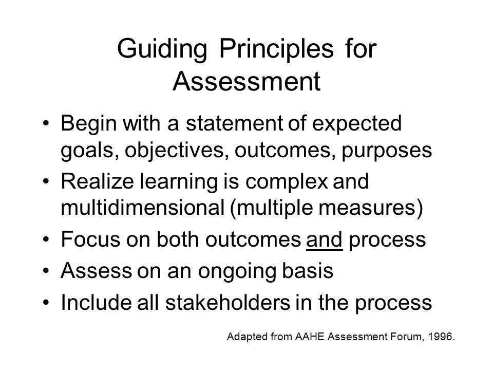 Guiding Principles for Assessment Begin with a statement of expected goals, objectives, outcomes, purposes Realize learning is complex and multidimensional (multiple measures) Focus on both outcomes and process Assess on an ongoing basis Include all stakeholders in the process Adapted from AAHE Assessment Forum, 1996.