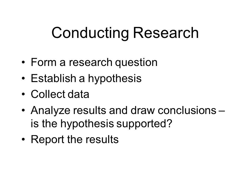 Conducting Research Form a research question Establish a hypothesis Collect data Analyze results and draw conclusions – is the hypothesis supported.
